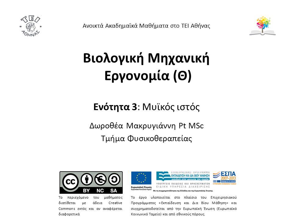 Βιολογική Μηχανική Εργονομία (Θ) Ενότητα 3: Μυϊκός ιστός Δωροθέα Μακρυγιάννη Pt MSc Τμήμα Φυσικοθεραπείας Ανοικτά Ακαδημαϊκά Μαθήματα στο ΤΕΙ Αθήνας Το περιεχόμενο του μαθήματος διατίθεται με άδεια Creative Commons εκτός και αν αναφέρεται διαφορετικά Το έργο υλοποιείται στο πλαίσιο του Επιχειρησιακού Προγράμματος «Εκπαίδευση και Δια Βίου Μάθηση» και συγχρηματοδοτείται από την Ευρωπαϊκή Ένωση (Ευρωπαϊκό Κοινωνικό Ταμείο) και από εθνικούς πόρους.