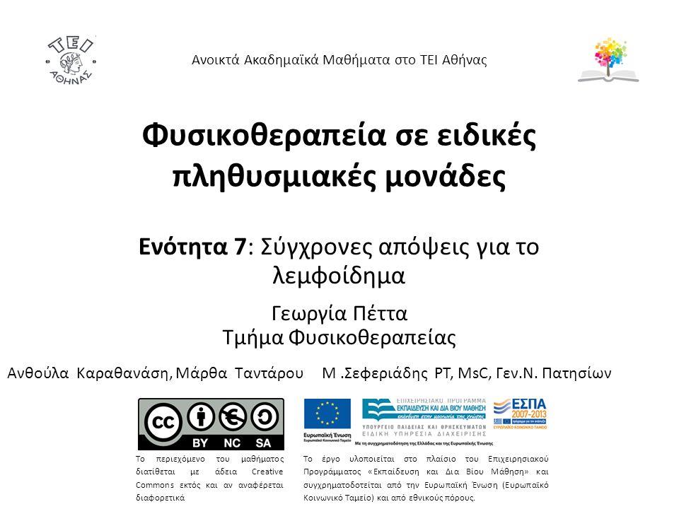 Φυσικοθεραπεία σε ειδικές πληθυσμιακές μονάδες Ενότητα 7: Σύγχρονες απόψεις για το λεμφοίδημα Γεωργία Πέττα Τμήμα Φυσικοθεραπείας Ανοικτά Ακαδημαϊκά Μαθήματα στο ΤΕΙ Αθήνας Το περιεχόμενο του μαθήματος διατίθεται με άδεια Creative Commons εκτός και αν αναφέρεται διαφορετικά Το έργο υλοποιείται στο πλαίσιο του Επιχειρησιακού Προγράμματος «Εκπαίδευση και Δια Βίου Μάθηση» και συγχρηματοδοτείται από την Ευρωπαϊκή Ένωση (Ευρωπαϊκό Κοινωνικό Ταμείο) και από εθνικούς πόρους.