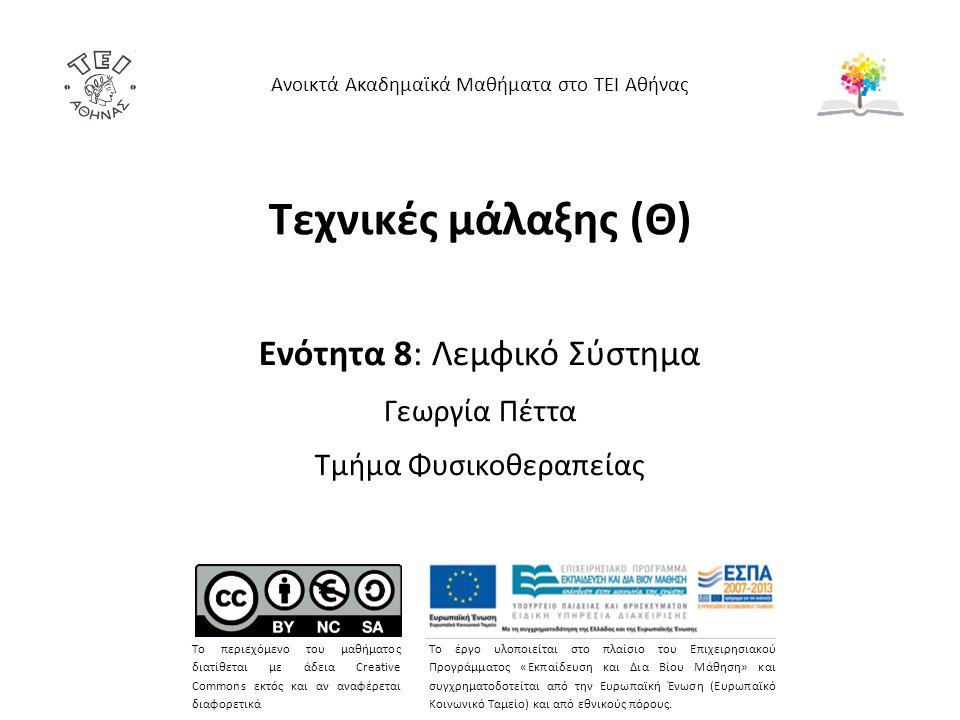 Τεχνικές μάλαξης (Θ) Ενότητα 8: Λεμφικό Σύστημα Γεωργία Πέττα Τμήμα Φυσικοθεραπείας Ανοικτά Ακαδημαϊκά Μαθήματα στο ΤΕΙ Αθήνας Το περιεχόμενο του μαθήματος διατίθεται με άδεια Creative Commons εκτός και αν αναφέρεται διαφορετικά Το έργο υλοποιείται στο πλαίσιο του Επιχειρησιακού Προγράμματος «Εκπαίδευση και Δια Βίου Μάθηση» και συγχρηματοδοτείται από την Ευρωπαϊκή Ένωση (Ευρωπαϊκό Κοινωνικό Ταμείο) και από εθνικούς πόρους.