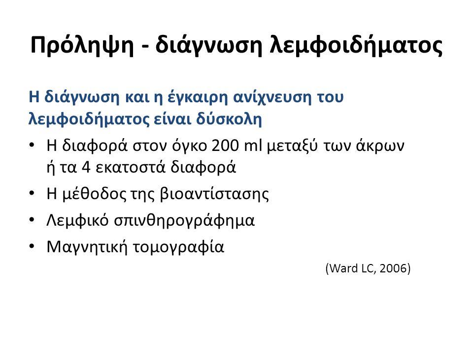 Πρόληψη - διάγνωση λεμφοιδήματος Η διάγνωση και η έγκαιρη ανίχνευση του λεμφοιδήματος είναι δύσκολη Η διαφορά στον όγκο 200 ml μεταξύ των άκρων ή τα 4 εκατοστά διαφορά Η μέθοδος της βιοαντίστασης Λεμφικό σπινθηρογράφημα Μαγνητική τομογραφία (Ward LC, 2006)