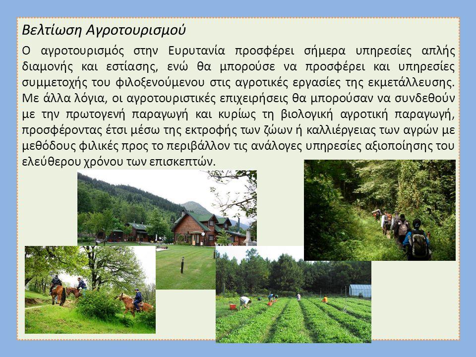 Βελτίωση Αγροτουρισμού Ο αγροτουρισμός στην Ευρυτανία προσφέρει σήμερα υπηρεσίες απλής διαμονής και εστίασης, ενώ θα μπορούσε να προσφέρει και υπηρεσίες συμμετοχής του φιλοξενούμενου στις αγροτικές εργασίες της εκμετάλλευσης.