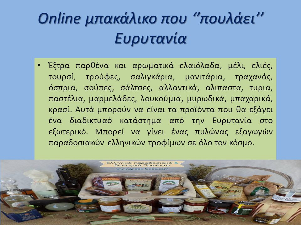 Online μπακάλικο που ''πουλάει'' Ευρυτανία Έξτρα παρθένα και αρωματικά ελαιόλαδα, μέλι, ελιές, τουρσί, τρούφες, σαλιγκάρια, μανιτάρια, τραχανάς, όσπρια, σούπες, σάλτσες, αλλαντικά, αλιπαστα, τυρια, παστέλια, μαρμελάδες, λουκούμια, μυρωδικά, μπαχαρικά, κρασί.