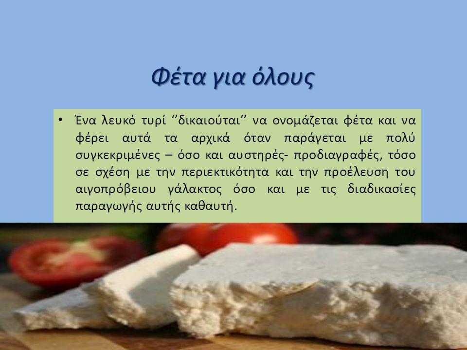 Φέτα για όλους Ένα λευκό τυρί ''δικαιούται'' να ονομάζεται φέτα και να φέρει αυτά τα αρχικά όταν παράγεται με πολύ συγκεκριμένες – όσο και αυστηρές- προδιαγραφές, τόσο σε σχέση με την περιεκτικότητα και την προέλευση του αιγοπρόβειου γάλακτος όσο και με τις διαδικασίες παραγωγής αυτής καθαυτή.