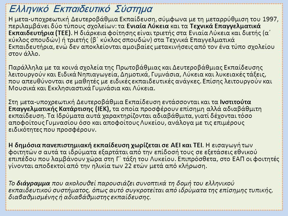 Ελληνικό Εκπαιδευτικό Σύστημα Η μετα-υποχρεωτική Δευτεροβάθμια Εκπαίδευση, σύμφωνα με τη μεταρρύθμιση του 1997, περιλαμβάνει δύο τύπους σχολείων: τα Ενιαία Λύκεια και τα Τεχνικά Επαγγελματικά Εκπαιδευτήρια (ΤΕΕ).