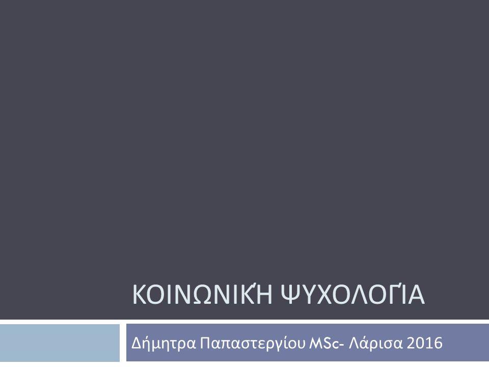 ΚΟΙΝΩΝΙΚΉ ΨΥΧΟΛΟΓΊΑ Δήμητρα Παπαστεργίου MSc- Λάρισα 2016