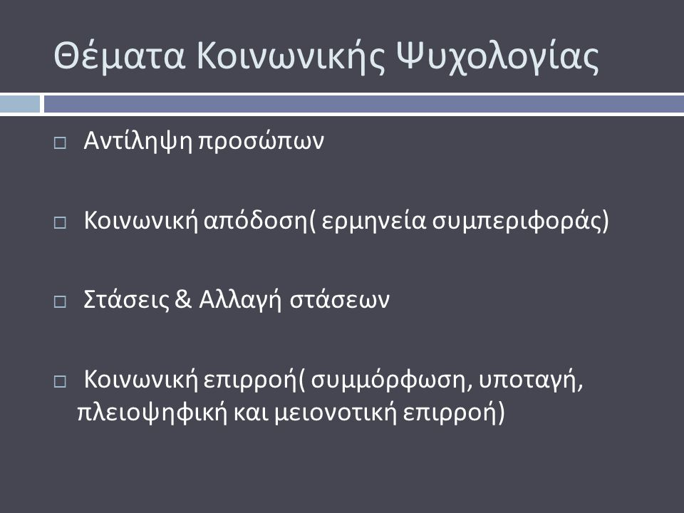 Θέματα Κοινωνικής Ψυχολογίας  Αντίληψη προσώπων  Κοινωνική απόδοση ( ερμηνεία συμπεριφοράς )  Στάσεις & Αλλαγή στάσεων  Κοινωνική επιρροή ( συμμόρφωση, υποταγή, πλειοψηφική και μειονοτική επιρροή )