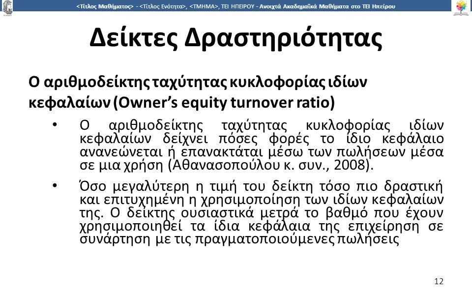 1212 -,, ΤΕΙ ΗΠΕΙΡΟΥ - Ανοιχτά Ακαδημαϊκά Μαθήματα στο ΤΕΙ Ηπείρου Δείκτες Δραστηριότητας Ο αριθμοδείκτης ταχύτητας κυκλοφορίας ιδίων κεφαλαίων (Owner's equity turnover ratio) Ο αριθμοδείκτης ταχύτητας κυκλοφορίας ιδίων κεφαλαίων δείχνει πόσες φορές το ίδιο κεφάλαιο ανανεώνεται ή επανακτάται μέσω των πωλήσεων μέσα σε μια χρήση (Αθανασοπούλου κ.