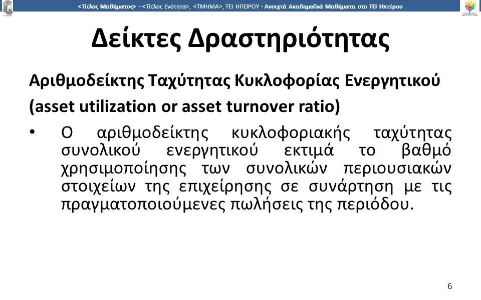 6 -,, ΤΕΙ ΗΠΕΙΡΟΥ - Ανοιχτά Ακαδημαϊκά Μαθήματα στο ΤΕΙ Ηπείρου Δείκτες Δραστηριότητας Αριθμοδείκτης Ταχύτητας Κυκλοφορίας Ενεργητικού (asset utilization or asset turnover ratio) Ο αριθμοδείκτης κυκλοφοριακής ταχύτητας συνολικού ενεργητικού εκτιμά το βαθμό χρησιμοποίησης των συνολικών περιουσιακών στοιχείων της επιχείρησης σε συνάρτηση με τις πραγματοποιούμενες πωλήσεις της περιόδου.