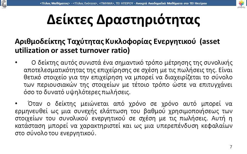 7 -,, ΤΕΙ ΗΠΕΙΡΟΥ - Ανοιχτά Ακαδημαϊκά Μαθήματα στο ΤΕΙ Ηπείρου Δείκτες Δραστηριότητας Αριθμοδείκτης Ταχύτητας Κυκλοφορίας Ενεργητικού (asset utilization or asset turnover ratio) Ο δείκτης αυτός συνιστά ένα σημαντικό τρόπο μέτρησης της συνολικής αποτελεσματικότητας της επιχείρησης σε σχέση με τις πωλήσεις της.