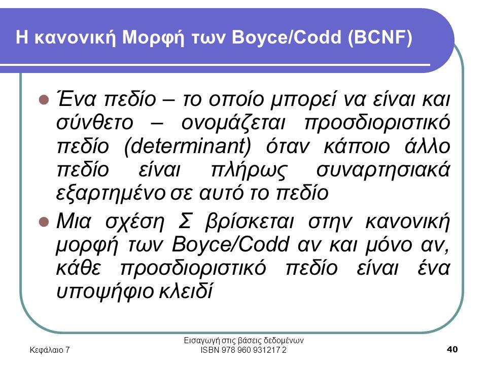 Κεφάλαιο 7 Εισαγωγή στις βάσεις δεδομένων ISBN 978 960 931217 2 40 Η κανονική Μορφή των Boyce/Codd (BCNF) Ένα πεδίο – το οποίο μπορεί να είναι και σύνθετο – ονομάζεται προσδιοριστικό πεδίο (determinant) όταν κάποιο άλλο πεδίο είναι πλήρως συναρτησιακά εξαρτημένο σε αυτό το πεδίο Μια σχέση Σ βρίσκεται στην κανονική μορφή των Boyce/Codd αν και μόνο αν, κάθε προσδιοριστικό πεδίο είναι ένα υποψήφιο κλειδί