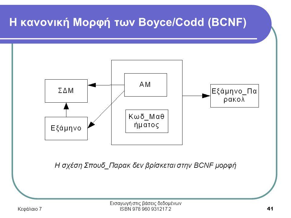 Κεφάλαιο 7 Εισαγωγή στις βάσεις δεδομένων ISBN 978 960 931217 2 41 Η κανονική Μορφή των Boyce/Codd (BCNF) Η σχέση Σπουδ_Παρακ δεν βρίσκεται στην BCNF μορφή