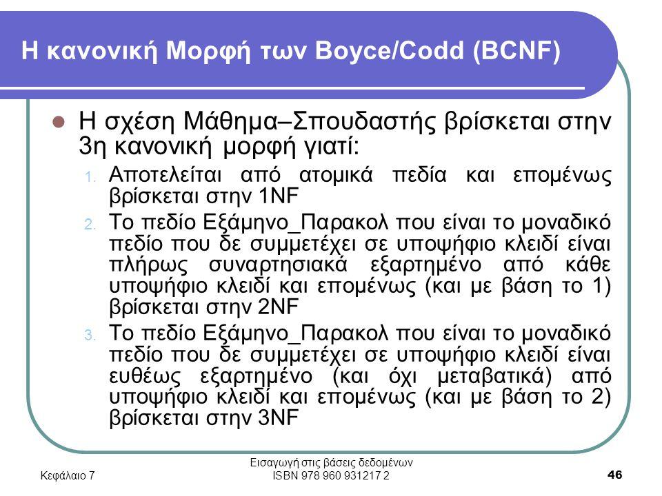 Κεφάλαιο 7 Εισαγωγή στις βάσεις δεδομένων ISBN 978 960 931217 2 46 Η κανονική Μορφή των Boyce/Codd (BCNF) Η σχέση Μάθημα–Σπουδαστής βρίσκεται στην 3η κανονική μορφή γιατί: 1.