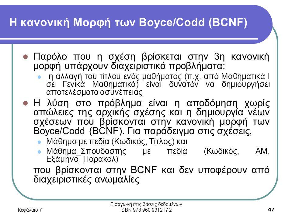 Κεφάλαιο 7 Εισαγωγή στις βάσεις δεδομένων ISBN 978 960 931217 2 47 Η κανονική Μορφή των Boyce/Codd (BCNF) Παρόλο που η σχέση βρίσκεται στην 3η κανονική μορφή υπάρχουν διαχειριστικά προβλήματα: η αλλαγή του τίτλου ενός μαθήματος (π.χ.