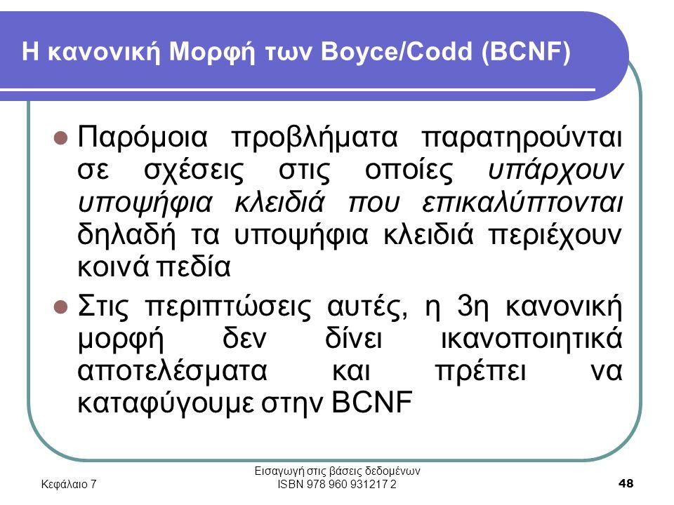 Κεφάλαιο 7 Εισαγωγή στις βάσεις δεδομένων ISBN 978 960 931217 2 48 Η κανονική Μορφή των Boyce/Codd (BCNF) Παρόμοια προβλήματα παρατηρούνται σε σχέσεις στις οποίες υπάρχουν υποψήφια κλειδιά που επικαλύπτονται δηλαδή τα υποψήφια κλειδιά περιέχουν κοινά πεδία Στις περιπτώσεις αυτές, η 3η κανονική μορφή δεν δίνει ικανοποιητικά αποτελέσματα και πρέπει να καταφύγουμε στην BCNF