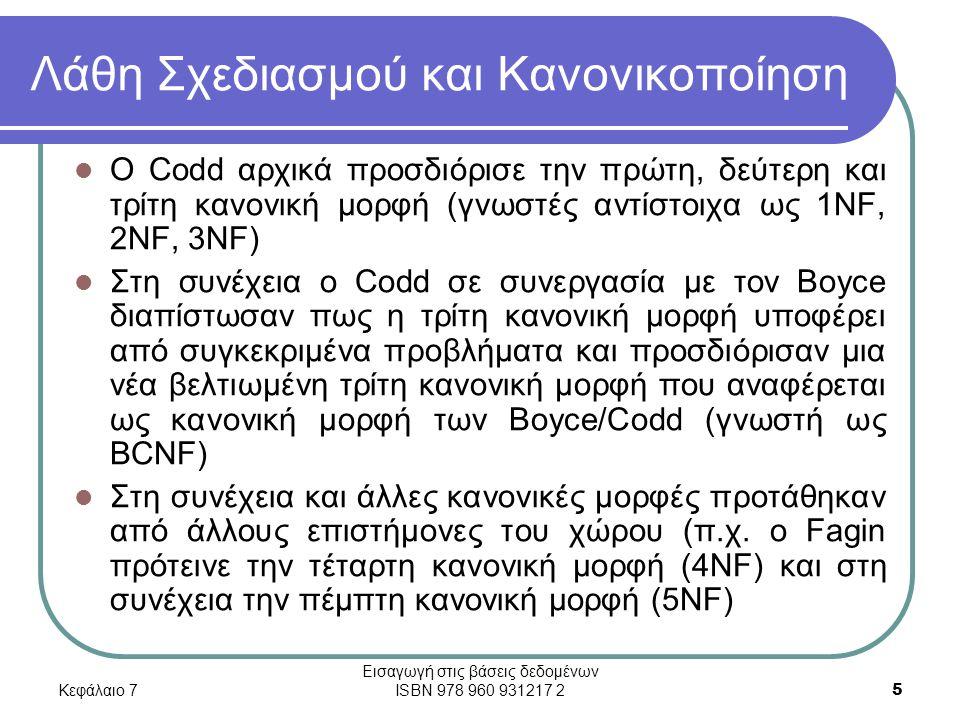Κεφάλαιο 7 Εισαγωγή στις βάσεις δεδομένων ISBN 978 960 931217 2 5 Λάθη Σχεδιασμού και Κανονικοποίηση Ο Codd αρχικά προσδιόρισε την πρώτη, δεύτερη και τρίτη κανονική μορφή (γνωστές αντίστοιχα ως 1NF, 2NF, 3NF) Στη συνέχεια ο Codd σε συνεργασία με τον Boyce διαπίστωσαν πως η τρίτη κανονική μορφή υποφέρει από συγκεκριμένα προβλήματα και προσδιόρισαν μια νέα βελτιωμένη τρίτη κανονική μορφή που αναφέρεται ως κανονική μορφή των Boyce/Codd (γνωστή ως BCNF) Στη συνέχεια και άλλες κανονικές μορφές προτάθηκαν από άλλους επιστήμονες του χώρου (π.χ.