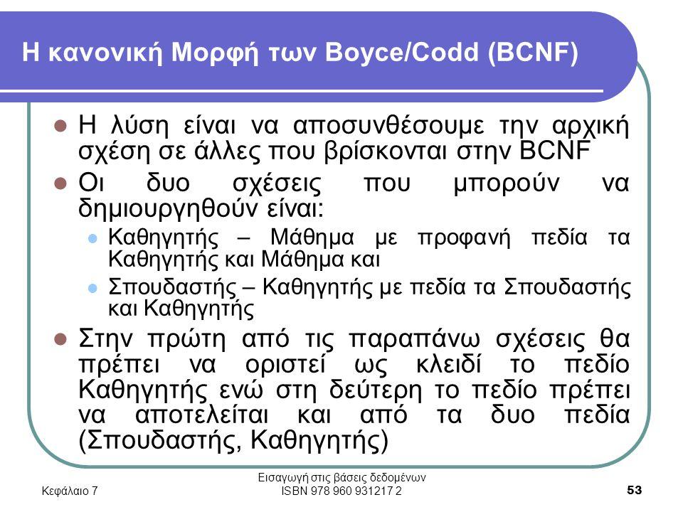 Κεφάλαιο 7 Εισαγωγή στις βάσεις δεδομένων ISBN 978 960 931217 2 53 Η κανονική Μορφή των Boyce/Codd (BCNF) Η λύση είναι να αποσυνθέσουμε την αρχική σχέση σε άλλες που βρίσκονται στην BCNF Οι δυο σχέσεις που μπορούν να δημιουργηθούν είναι: Καθηγητής – Μάθημα με προφανή πεδία τα Καθηγητής και Μάθημα και Σπουδαστής – Καθηγητής με πεδία τα Σπουδαστής και Καθηγητής Στην πρώτη από τις παραπάνω σχέσεις θα πρέπει να οριστεί ως κλειδί το πεδίο Καθηγητής ενώ στη δεύτερη το πεδίο πρέπει να αποτελείται και από τα δυο πεδία (Σπουδαστής, Καθηγητής)