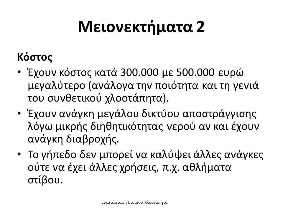 Εγκατάσταση Έτοιμου Χλοοτάπητα Μειονεκτήματα 2 Κόστος Έχουν κόστος κατά 300.000 με 500.000 ευρώ μεγαλύτερο (ανάλογα την ποιότητα και τη γενιά του συνθετικού χλοοτάπητα).