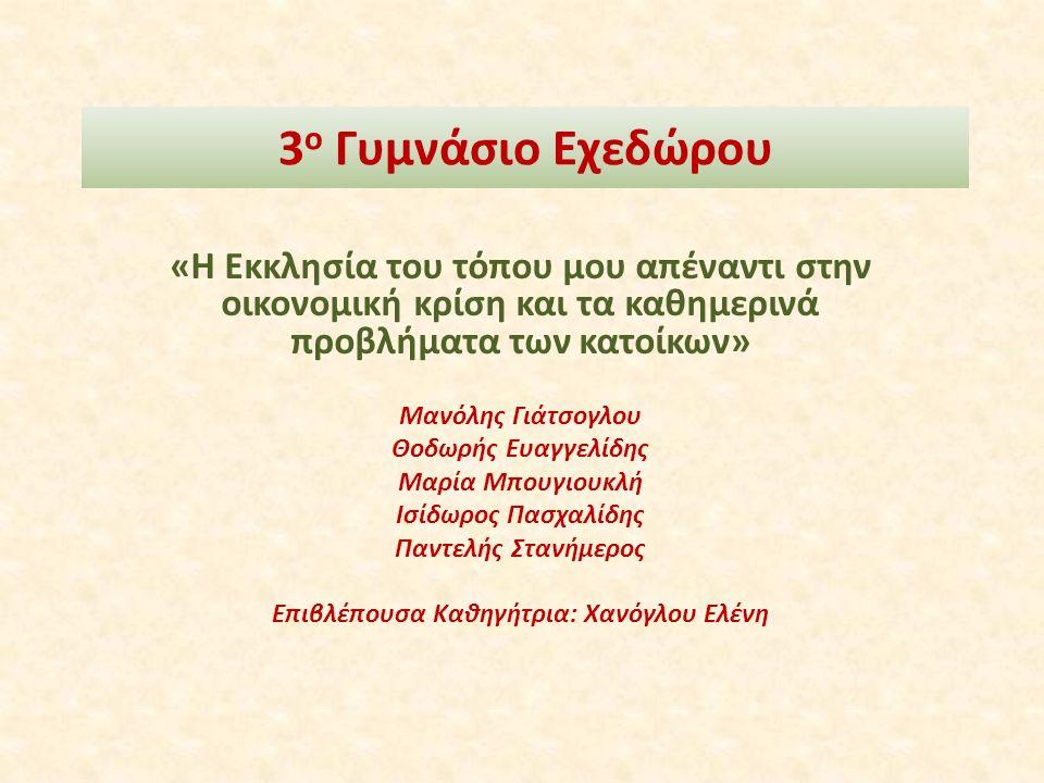 3 ο Γυμνάσιο Εχεδώρου «Η Εκκλησία του τόπου μου απέναντι στην οικονομική κρίση και τα καθημερινά προβλήματα των κατοίκων» Μανόλης Γιάτσογλου Θοδωρής Ευαγγελίδης Μαρία Μπουγιουκλή Ισίδωρος Πασχαλίδης Παντελής Στανήμερος Επιβλέπουσα Καθηγήτρια: Χανόγλου Ελένη