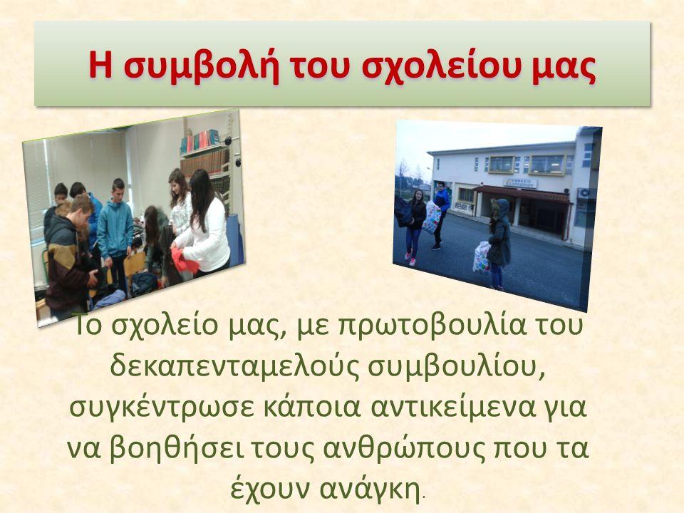 Η συμβολή του σχολείου μας Το σχολείο μας, με πρωτοβουλία του δεκαπενταμελούς συμβουλίου, συγκέντρωσε κάποια αντικείμενα για να βοηθήσει τους ανθρώπους που τα έχουν ανάγκη.