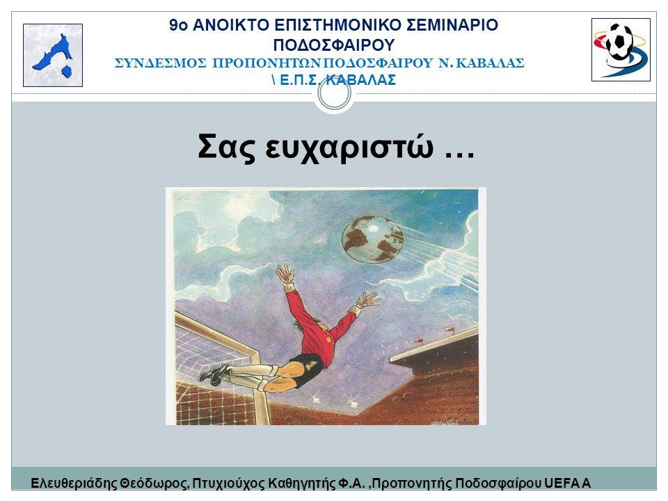 Σας ευχαριστώ … Ελευθεριάδης Θεόδωρος, Πτυχιούχος Καθηγητής Φ.Α.,Προπονητής Ποδοσφαίρου UEFA Α 9o ΑΝΟΙΚΤΟ ΕΠΙΣΤΗΜΟΝΙΚΟ ΣΕΜΙΝΑΡΙΟ ΠΟΔΟΣΦΑΙΡΟΥ ΣΥΝΔΕΣΜΟΣ ΠΡΟΠΟΝΗΤΩΝ ΠΟΔΟΣΦΑΙΡΟΥ Ν.