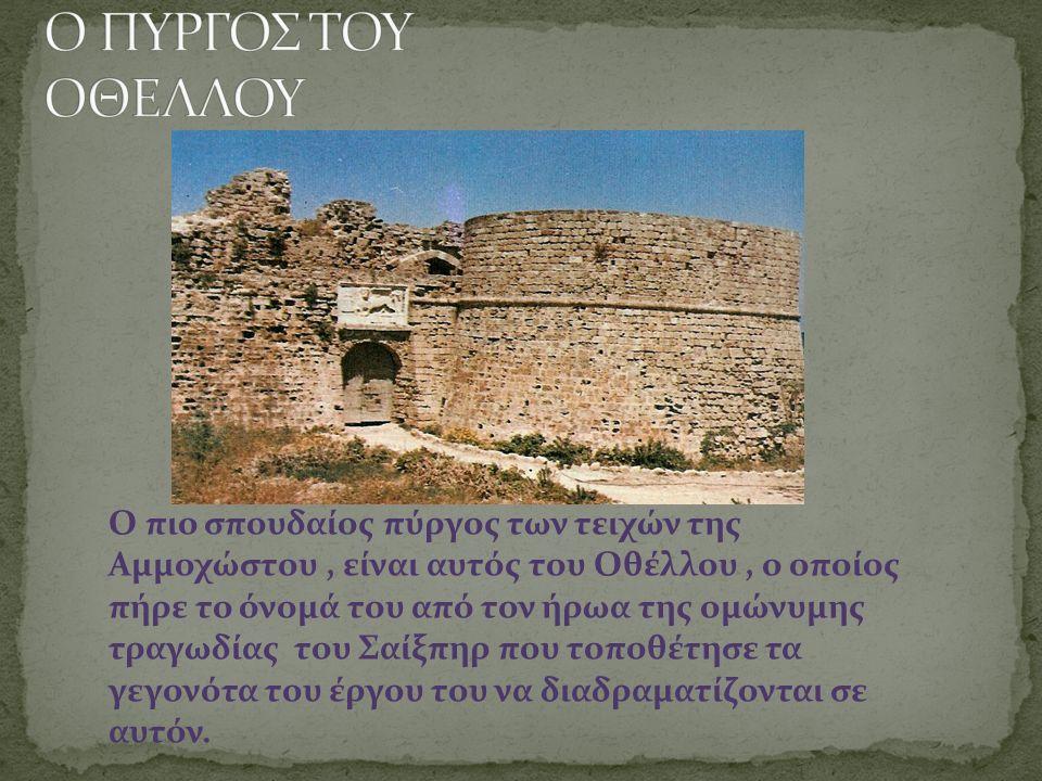 Ο πιο σπουδαίος πύργος των τειχών της Αμμοχώστου, είναι αυτός του Οθέλλου, ο οποίος πήρε το όνομά του από τον ήρωα της ομώνυμης τραγωδίας του Σαίξπηρ που τοποθέτησε τα γεγονότα του έργου του να διαδραματίζονται σε αυτόν.