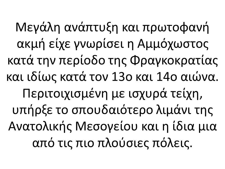 Μεγάλη ανάπτυξη και πρωτοφανή ακμή είχε γνωρίσει η Αμμόχωστος κατά την περίοδο της Φραγκοκρατίας και ιδίως κατά τον 13ο και 14ο αιώνα.