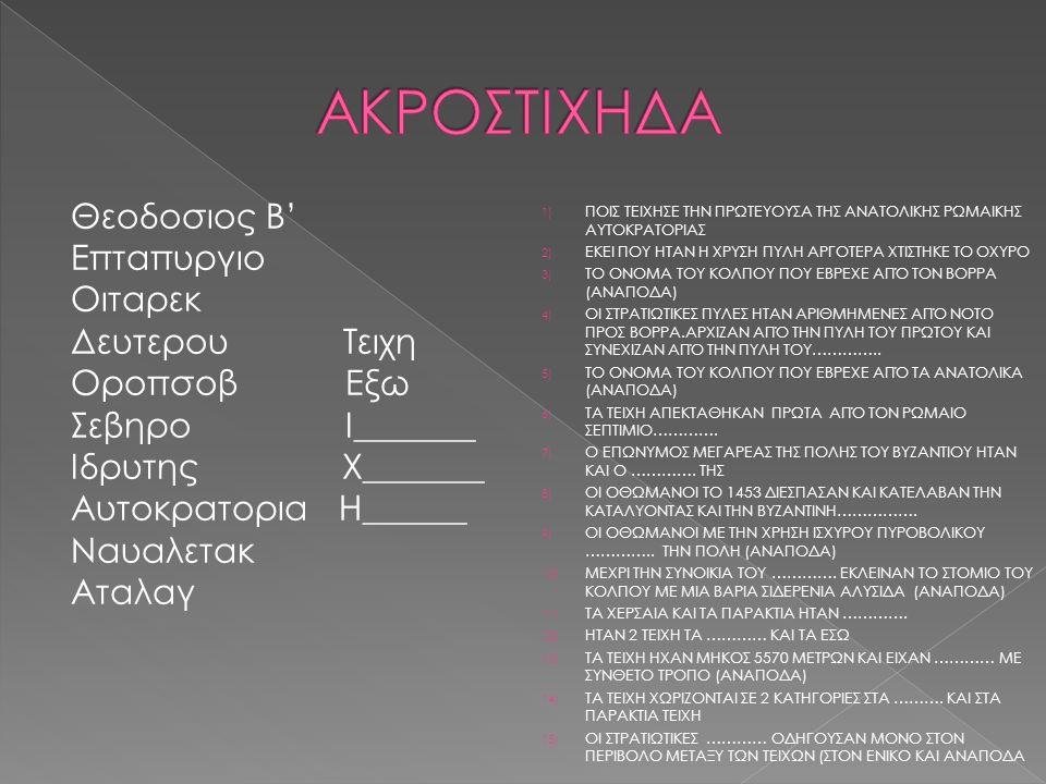 Θεοδοσιος Β' Επταπυργιο Οιταρεκ Δευτερου Τειχη Οροπσοβ Εξω Σεβηρο Ι_______ Ιδρυτης Χ_______ Αυτοκρατορια Η______ Ναυαλετακ Αταλαγ 1) ΠΟΙΣ ΤΕΙΧΗΣΕ ΤΗΝ ΠΡΩΤΕΥΟΥΣΑ ΤΗΣ ΑΝΑΤΟΛΙΚΗΣ ΡΩΜΑΙΚΗΣ ΑΥΤΟΚΡΑΤΟΡΙΑΣ 2) ΕΚΕΙ ΠΟΥ ΗΤΑΝ Η ΧΡΥΣΗ ΠΥΛΗ ΑΡΓΟΤΕΡΑ ΧΤΙΣΤΗΚΕ ΤΟ ΟΧΥΡΟ 3) ΤΟ ΟΝΟΜΑ ΤΟΥ ΚΟΛΠΟΥ ΠΟΥ ΕΒΡΕΧΕ ΑΠΌ ΤΟΝ ΒΟΡΡΑ (ΑΝΑΠΟΔΑ) 4) ΟΙ ΣΤΡΑΤΙΩΤΙΚΕΣ ΠΥΛΕΣ ΗΤΑΝ ΑΡΙΘΜΗΜΕΝΕΣ ΑΠΌ ΝΟΤΟ ΠΡΟΣ ΒΟΡΡΑ.ΑΡΧΙΖΑΝ ΑΠΌ ΤΗΝ ΠΥΛΗ ΤΟΥ ΠΡΩΤΟΥ ΚΑΙ ΣΥΝΕΧΙΖΑΝ ΑΠΌ ΤΗΝ ΠΥΛΗ ΤΟΥ…………..