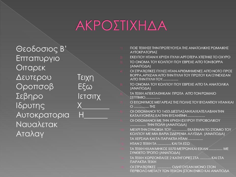 Θεοδοσιος Β' Επταπυργιο Οιταρεκ Δευτερου Τειχη Οροπσοβ Εξω Σεβηρο Ιετσιτχ Ιδρυτης Χ_______ Αυτοκρατορια Η______ Ναυαλετακ Αταλαγ 1) ΠΟΙΣ ΤΕΙΧΗΣΕ ΤΗΝ ΠΡΩΤΕΥΟΥΣΑ ΤΗΣ ΑΝΑΤΟΛΙΚΗΣ ΡΩΜΑΙΚΗΣ ΑΥΤΟΚΡΑΤΟΡΙΑΣ 2) ΕΚΕΙ ΠΟΥ ΗΤΑΝ Η ΧΡΥΣΗ ΠΥΛΗ ΑΡΓΟΤΕΡΑ ΧΤΙΣΤΗΚΕ ΤΟ ΟΧΥΡΟ 3) ΤΟ ΟΝΟΜΑ ΤΟΥ ΚΟΛΠΟΥ ΠΟΥ ΕΒΡΕΧΕ ΑΠΌ ΤΟΝ ΒΟΡΡΑ (ΑΝΑΠΟΔΑ) 4) ΟΙ ΣΤΡΑΤΙΩΤΙΚΕΣ ΠΥΛΕΣ ΗΤΑΝ ΑΡΙΘΜΗΜΕΝΕΣ ΑΠΌ ΝΟΤΟ ΠΡΟΣ ΒΟΡΡΑ.ΑΡΧΙΖΑΝ ΑΠΌ ΤΗΝ ΠΥΛΗ ΤΟΥ ΠΡΩΤΟΥ ΚΑΙ ΣΥΝΕΧΙΖΑΝ ΑΠΌ ΤΗΝ ΠΥΛΗ ΤΟΥ…………..