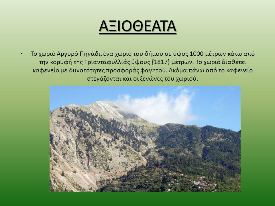 ΑΞΙΟΘΕΑΤΑ Το χωριό Αργυρό Πηγάδι, ένα χωριό του δήμου σε ύψος 1000 μέτρων κάτω από την κορυφή της Τριανταφυλλιάς ύψους {1817} μέτρων.
