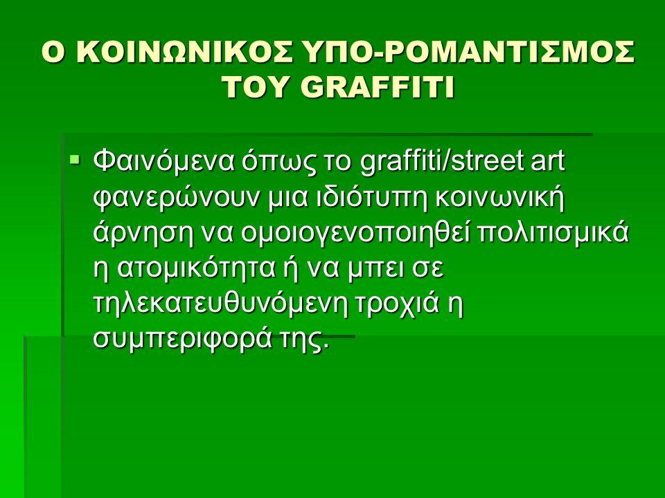 Ο ΚΟΙΝΩΝΙΚΟΣ ΥΠΟ-ΡΟΜΑΝΤΙΣΜΟΣ ΤΟΥ GRAFFITI  Φαινόμενα όπως το graffiti/street art φανερώνουν μια ιδιότυπη κοινωνική άρνηση να ομοιογενοποιηθεί πολιτισμικά η ατομικότητα ή να μπει σε τηλεκατευθυνόμενη τροχιά η συμπεριφορά της.