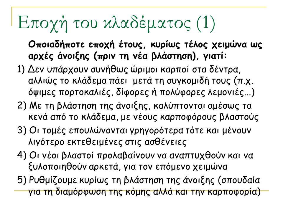 Εποχή του κλαδέματος (1) Οποιαδήποτε εποχή έτους, κυρίως τέλος χειμώνα ως αρχές άνοιξης (πριν τη νέα βλάστηση), γιατί: 1) Δεν υπάρχουν συνήθως ώριμοι καρποί στα δέντρα, αλλιώς το κλάδεμα πάει μετά τη συγκομιδή τους (π.χ.