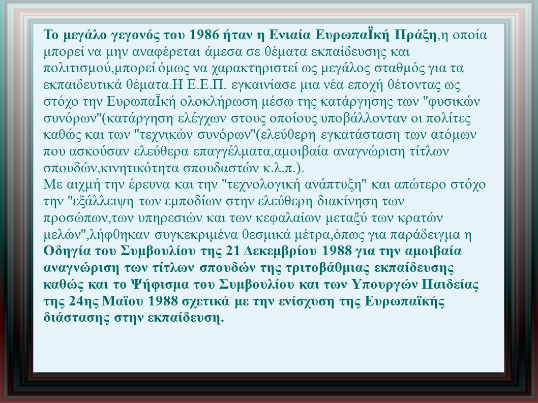 Το μεγάλο γεγονός του 1986 ήταν η Ενιαία ΕυρωπαΪκή Πράξη,η οποία μπορεί να μην αναφέρεται άμεσα σε θέματα εκπαίδευσης και πολιτισμού,μπορεί όμως να χαρακτηριστεί ως μεγάλος σταθμός για τα εκπαιδευτικά θέματα.Η Ε.Ε.Π.