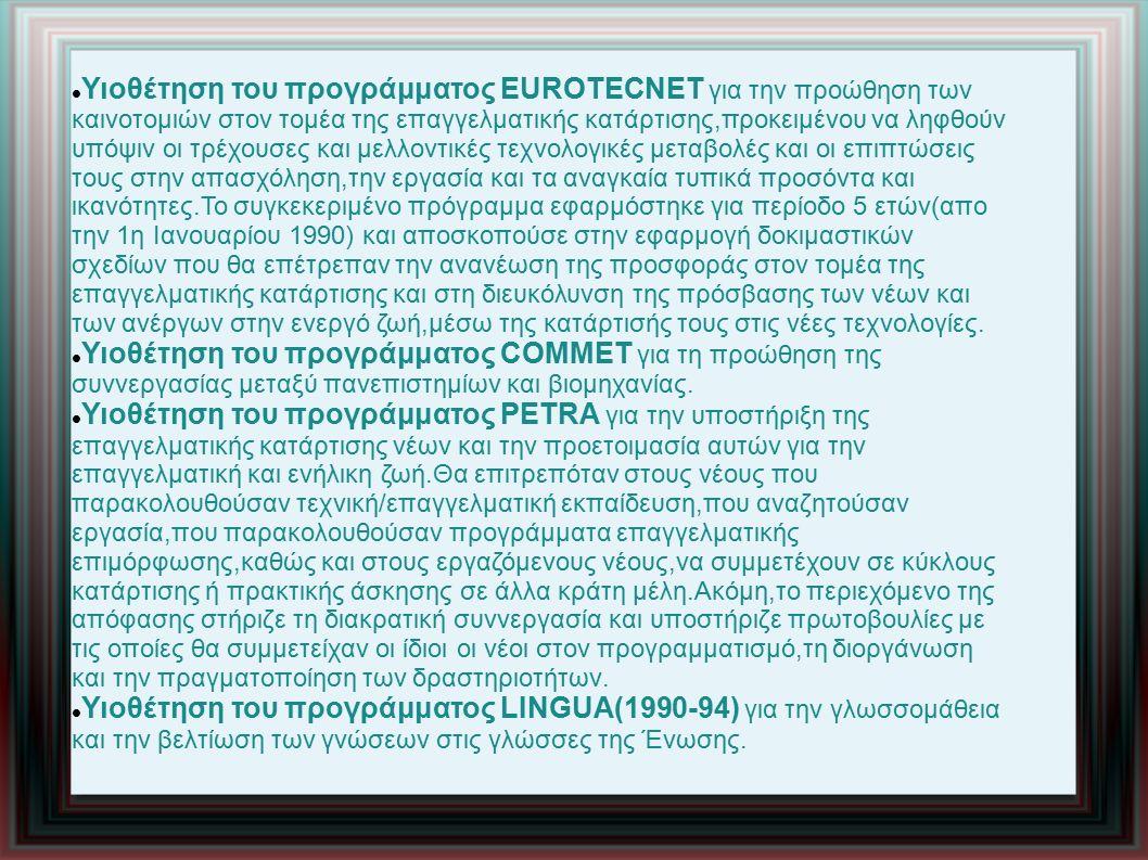 Υιοθέτηση του προγράμματος EUROTECNET για την προώθηση των καινοτομιών στον τομέα της επαγγελματικής κατάρτισης,προκειμένου να ληφθούν υπόψιν οι τρέχουσες και μελλοντικές τεχνολογικές μεταβολές και οι επιπτώσεις τους στην απασχόληση,την εργασία και τα αναγκαία τυπικά προσόντα και ικανότητες.Το συγκεκεριμένο πρόγραμμα εφαρμόστηκε για περίοδο 5 ετών(απο την 1η Ιανουαρίου 1990) και αποσκοπούσε στην εφαρμογή δοκιμαστικών σχεδίων που θα επέτρεπαν την ανανέωση της προσφοράς στον τομέα της επαγγελματικής κατάρτισης και στη διευκόλυνση της πρόσβασης των νέων και των ανέργων στην ενεργό ζωή,μέσω της κατάρτισής τους στις νέες τεχνολογίες.
