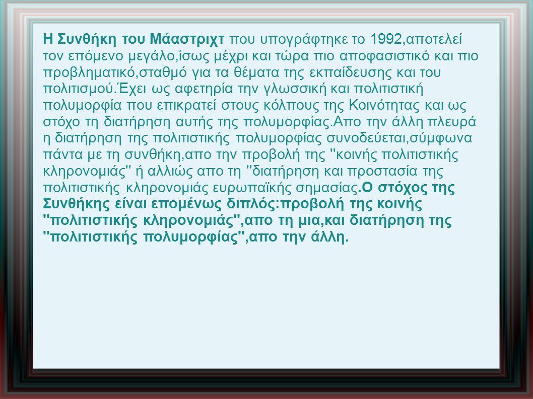 Η Συνθήκη του Μάαστριχτ που υπογράφτηκε το 1992,αποτελεί τον επόμενο μεγάλο,ίσως μέχρι και τώρα πιο αποφασιστικό και πιο προβληματικό,σταθμό για τα θέματα της εκπαίδευσης και του πολιτισμού.Έχει ως αφετηρία την γλωσσική και πολιτιστική πολυμορφία που επικρατεί στους κόλπους της Κοινότητας και ως στόχο τη διατήρηση αυτής της πολυμορφίας.Απο την άλλη πλευρά η διατήρηση της πολιτιστικής πολυμορφίας συνοδεύεται,σύμφωνα πάντα με τη συνθήκη,απο την προβολή της κοινής πολιτιστικής κληρονομιάς ή αλλιώς απο τη διατήρηση και προστασία της πολιτιστικής κληρονομιάς ευρωπαϊκής σημασίας.Ο στόχος της Συνθήκης είναι επομένως διπλός:προβολή της κοινής πολιτιστικής κληρονομιάς ,απο τη μια,και διατήρηση της πολιτιστικής πολυμορφίας ,απο την άλλη.