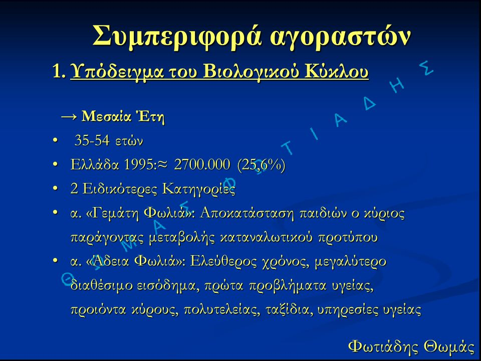 Συμπεριφορά αγοραστών Φωτιάδης Θωμάς 1.Υπόδειγμα του Βιολογικού Κύκλου → Μεσαία Έτη → Μεσαία Έτη 35-54 ετών 35-54 ετών Ελλάδα 1995:≈ 2700.000 (25,6%)Ελλάδα 1995:≈ 2700.000 (25,6%) 2 Ειδικότερες Κατηγορίες2 Ειδικότερες Κατηγορίες α.