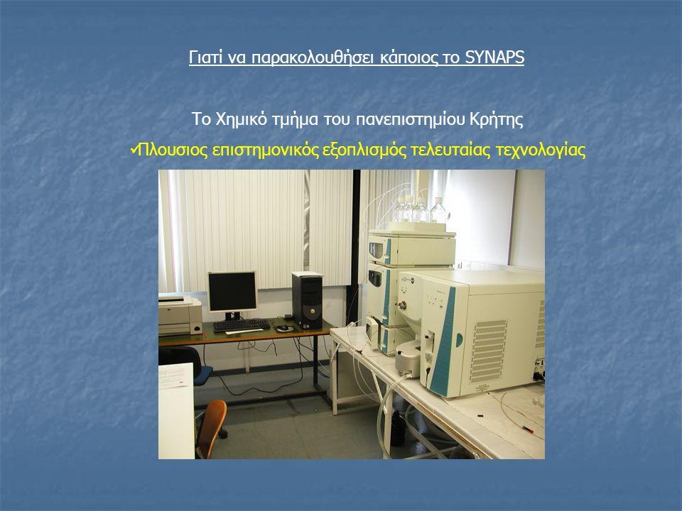Γιατί να παρακολουθήσει κάποιος το SYNAPS Το Χημικό τμήμα του πανεπιστημίου Κρήτης Νέες σύγχρονες εγκαταστάσεις Πλουσιος επιστημονικός εξοπλισμός τελευταίας τεχνολογίας Μελη ΔΕΠ (Νέοι καθηγητές με σύγχρονη έρευνα) Και επιπλέον Συνεύρεση με φοιτητές άλλων χωρών για παρακολούθηση ενός κοινού ενδιαφέροντος που είναι η σύνθεση των φυσικών προϊόντων Ανταλλαγή απόψεων πάνω στο τρόπο δουλείας που γίνεται σε άλλες χώρες Ενδιαφέρον για πιθανή συνέχιση των μεταπτυχιακών ή διδακτορικών σπουδών στο πανεπιστήμιο Κρήτης