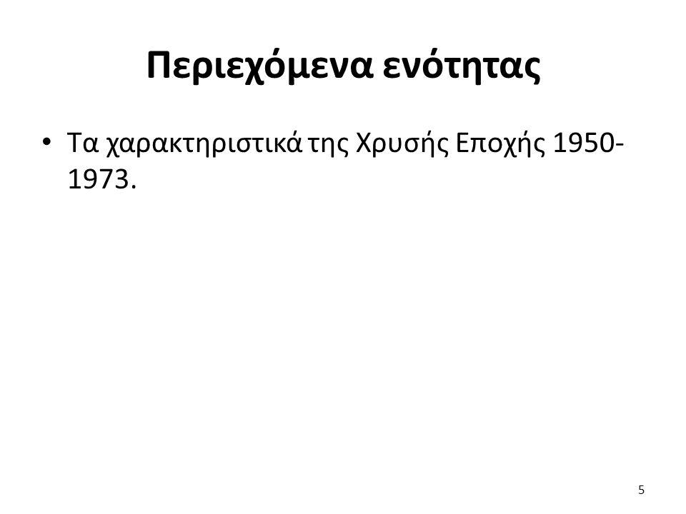 Περιεχόμενα ενότητας Τα χαρακτηριστικά της Χρυσής Εποχής 1950- 1973. 5