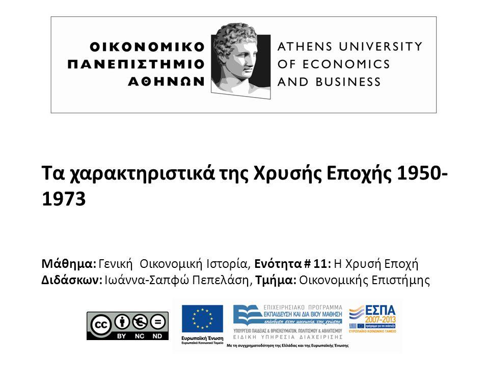 Τα χαρακτηριστικά της Χρυσής Εποχής 1950- 1973 Μάθημα: Γενική Οικονομική Ιστορία, Ενότητα # 11: Η Χρυσή Εποχή Διδάσκων: Ιωάννα-Σαπφώ Πεπελάση, Τμήμα:
