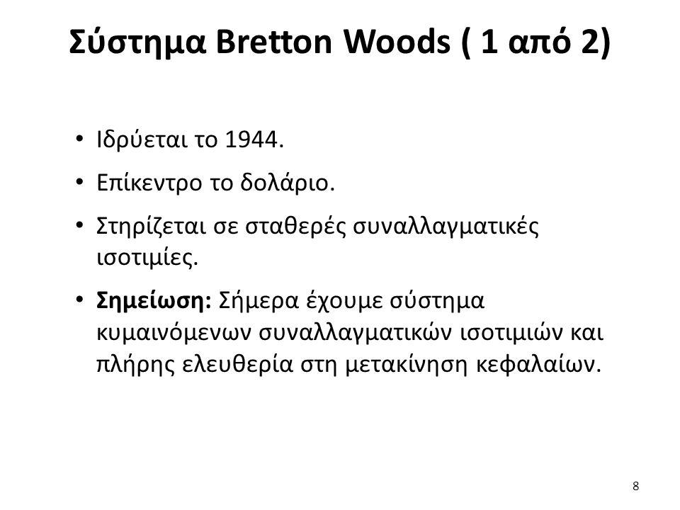 Σύστημα Bretton Woods ( 1 από 2) 8 Ιδρύεται το 1944. Επίκεντρο το δολάριο. Στηρίζεται σε σταθερές συναλλαγματικές ισοτιμίες. Σημείωση: Σήμερα έχουμε σ