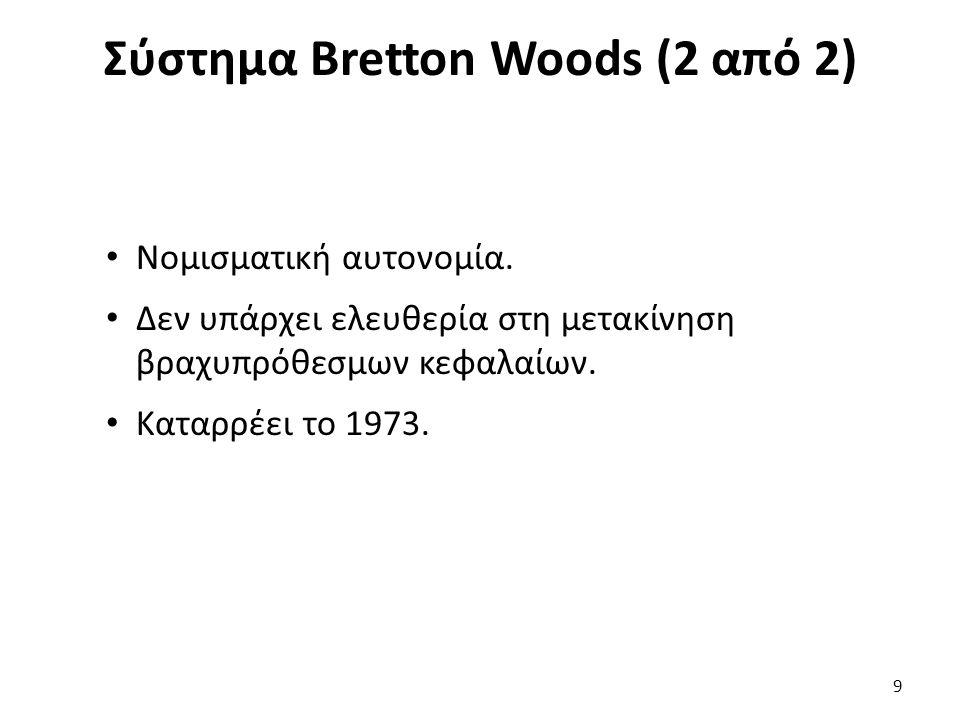 Σύστημα Bretton Woods (2 από 2) 9 Νομισματική αυτονομία. Δεν υπάρχει ελευθερία στη μετακίνηση βραχυπρόθεσμων κεφαλαίων. Καταρρέει το 1973.