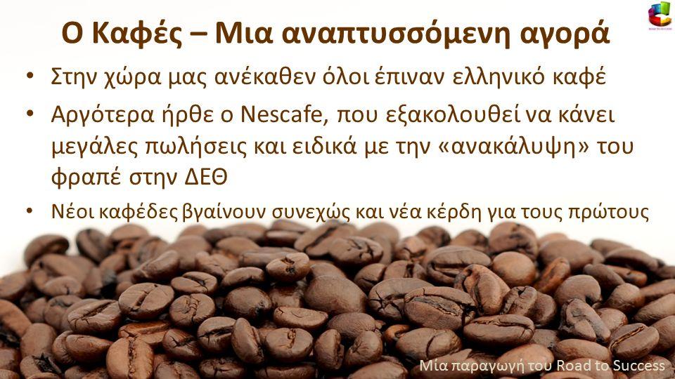 Στην χώρα μας ανέκαθεν όλοι έπιναν ελληνικό καφέ Αργότερα ήρθε ο Νescafe, που εξακολουθεί να κάνει μεγάλες πωλήσεις και ειδικά με την «ανακάλυψη» του φραπέ στην ΔΕΘ Νέοι καφέδες βγαίνουν συνεχώς και νέα κέρδη για τους πρώτους Μία παραγωγή του Road to Success Ο Καφές – Μια αναπτυσσόμενη αγορά