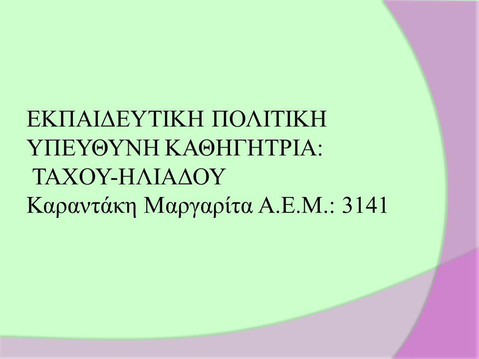 ΕΚΠΑΙΔΕΥΤΙΚΗ ΠΟΛΙΤΙΚΗ ΥΠΕΥΘΥΝΗ ΚΑΘΗΓΗΤΡΙΑ: ΤΑΧΟΥ-ΗΛΙΑΔΟΥ Καραντάκη Μαργαρίτα Α.Ε.Μ.: 3141