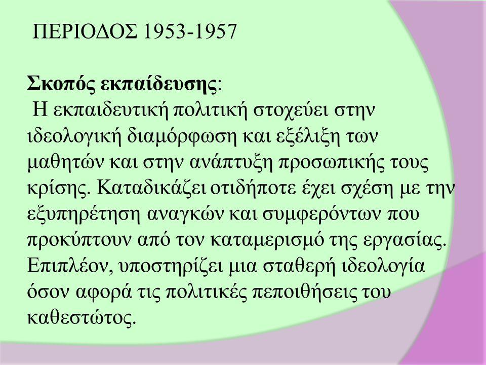 ΠΕΡΙΟΔΟΣ 1953-1957 Σκοπός εκπαίδευσης: Η εκπαιδευτική πολιτική στοχεύει στην ιδεολογική διαμόρφωση και εξέλιξη των μαθητών και στην ανάπτυξη προσωπικής τους κρίσης.