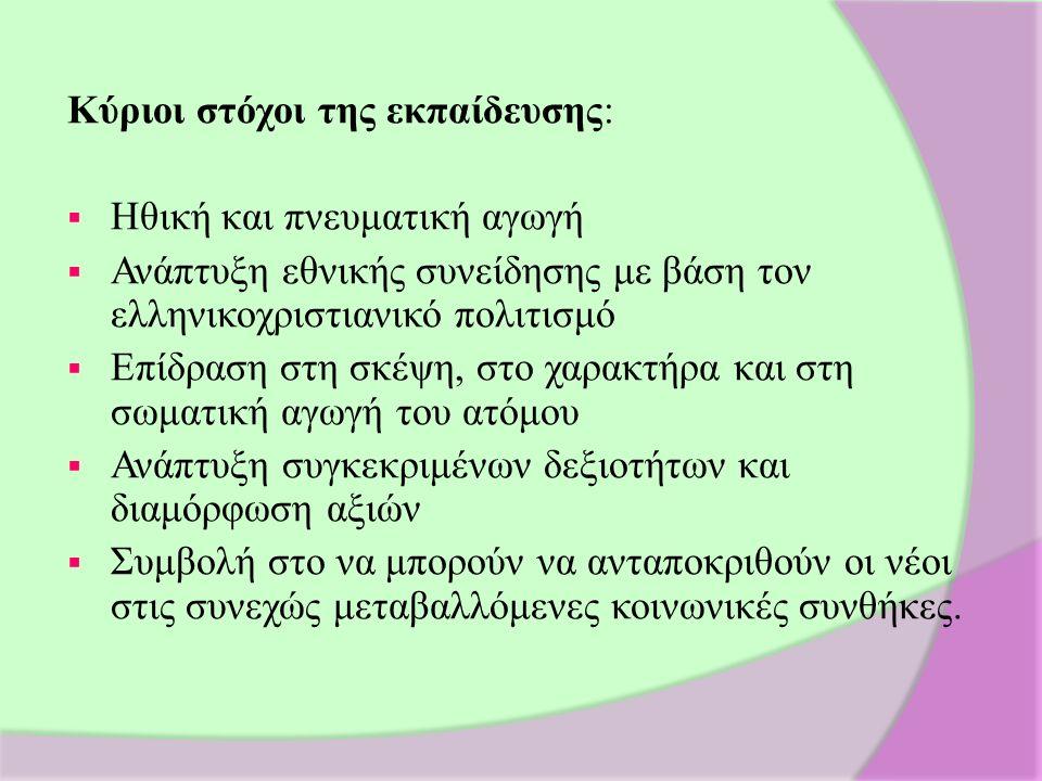 Κύριοι στόχοι της εκπαίδευσης:  Ηθική και πνευματική αγωγή  Ανάπτυξη εθνικής συνείδησης με βάση τον ελληνικοχριστιανικό πολιτισμό  Επίδραση στη σκέψη, στο χαρακτήρα και στη σωματική αγωγή του ατόμου  Ανάπτυξη συγκεκριμένων δεξιοτήτων και διαμόρφωση αξιών  Συμβολή στο να μπορούν να ανταποκριθούν οι νέοι στις συνεχώς μεταβαλλόμενες κοινωνικές συνθήκες.