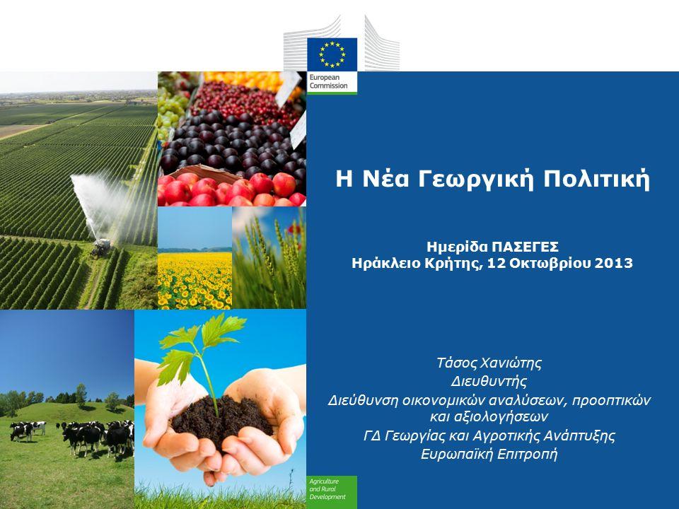 Η Νέα Γεωργική Πολιτική Ημερίδα ΠΑΣΕΓΕΣ Ηράκλειο Κρήτης, 12 Οκτωβρίου 2013 Τάσος Χανιώτης Διευθυντής Διεύθυνση οικονομικών αναλύσεων, προοπτικών και αξιολογήσεων ΓΔ Γεωργίας και Αγροτικής Ανάπτυξης Ευρωπαϊκή Επιτροπή