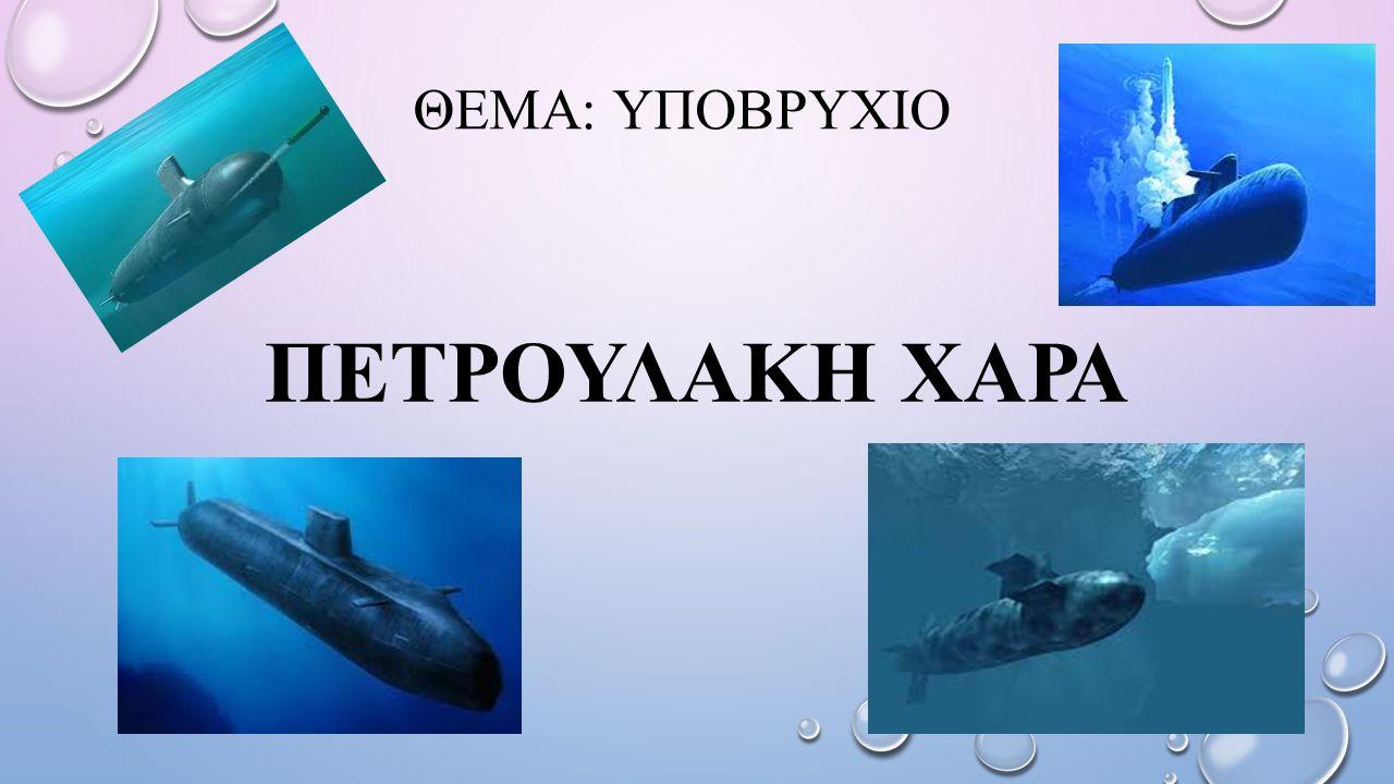 ΟΡΙΣΜΟΣ Το υποβρύχιο είναι ένα είδος σκάφους που έχει τη δυνατότητα να κινείται επί και υπό την επιφάνεια της θάλασσας.