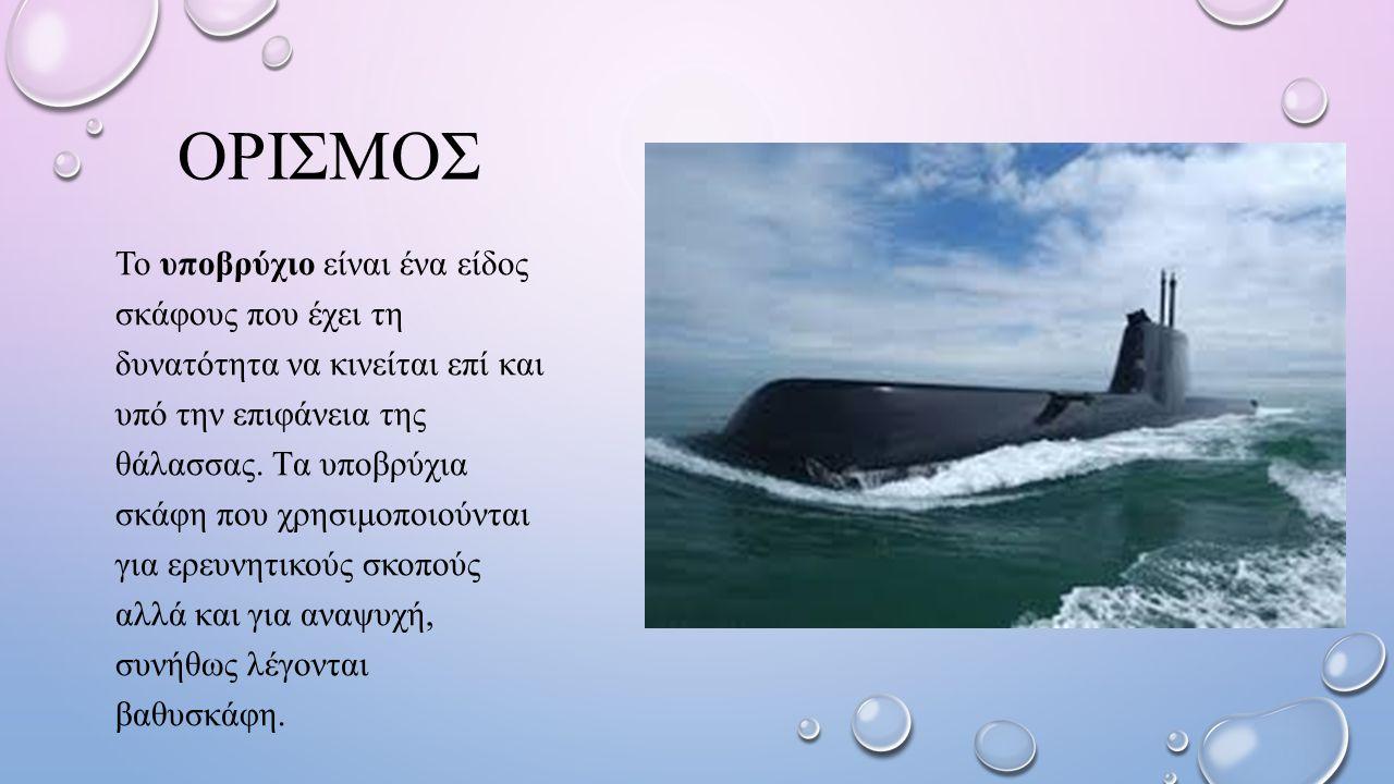 ΟΡΙΣΜΟΣ Το υποβρύχιο είναι ένα είδος σκάφους που έχει τη δυνατότητα να κινείται επί και υπό την επιφάνεια της θάλασσας. Tα υποβρύχια σκάφη που χρησιμο