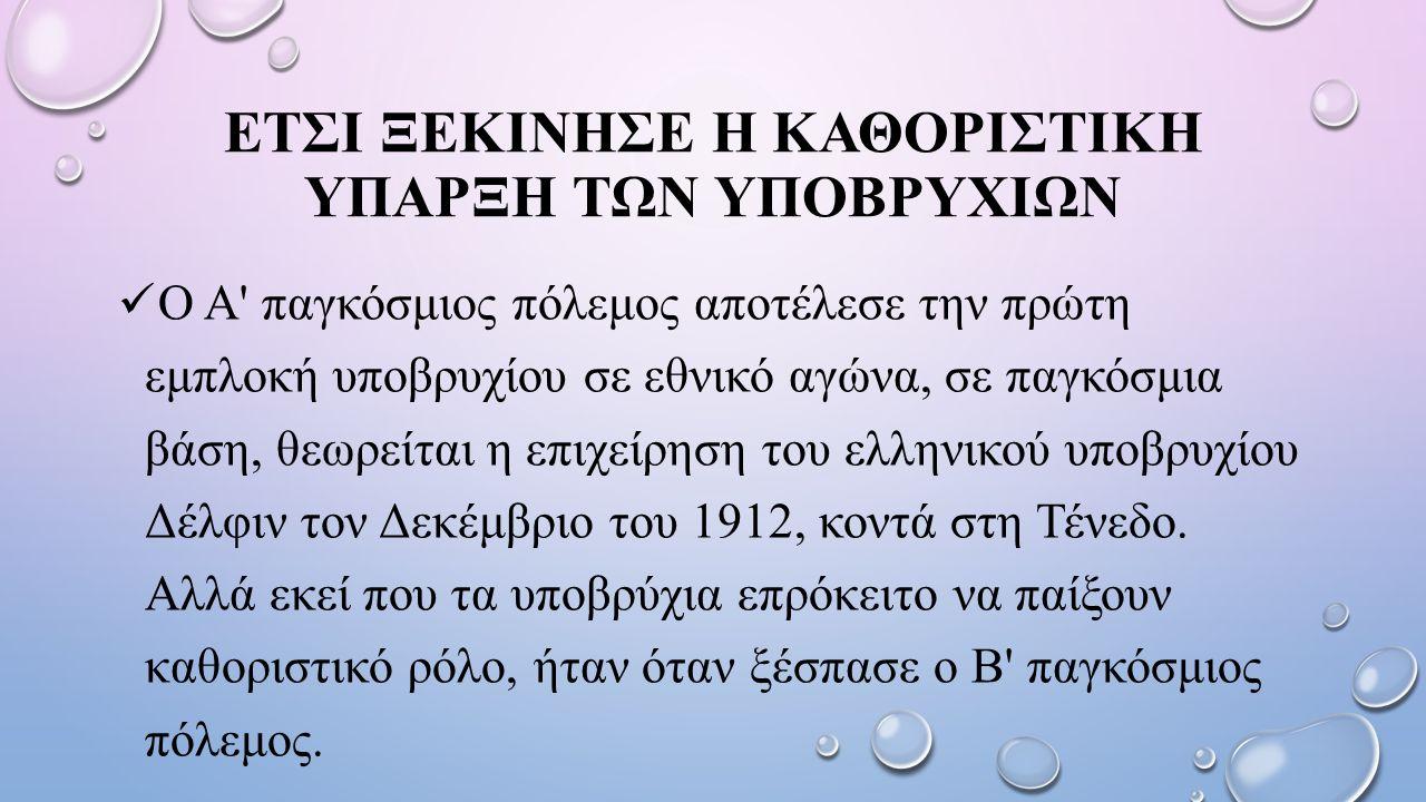 ΕΤΣΙ ΞΕΚΙΝΗΣΕ Η ΚΑΘΟΡΙΣΤΙΚΗ ΥΠΑΡΞΗ ΤΩΝ ΥΠΟΒΡΥΧΙΩΝ Ο Α παγκόσμιος πόλεμος αποτέλεσε την πρώτη εμπλοκή υποβρυχίου σε εθνικό αγώνα, σε παγκόσμια βάση, θεωρείται η επιχείρηση του ελληνικού υποβρυχίου Δέλφιν τον Δεκέμβριο του 1912, κοντά στη Τένεδο.