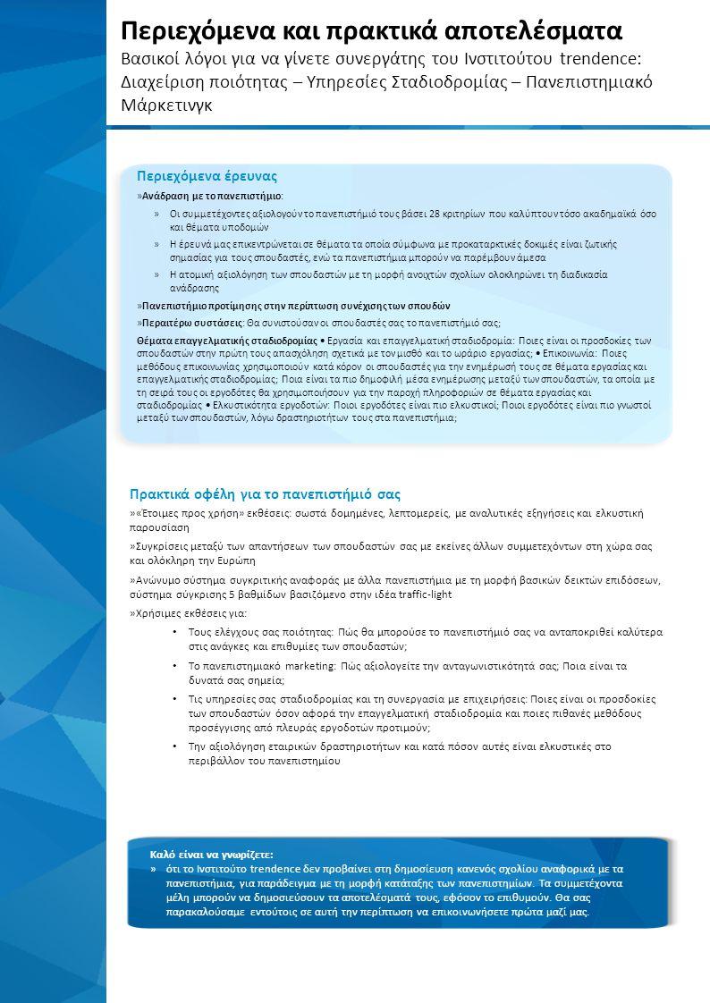 Περιεχόμενα και πρακτικά αποτελέσματα Βασικοί λόγοι για να γίνετε συνεργάτης του Ινστιτούτου trendence: Διαχείριση ποιότητας – Υπηρεσίες Σταδιοδρομίας – Πανεπιστημιακό Μάρκετινγκ Περιεχόμενα έρευνας »Ανάδραση με το πανεπιστήμιο: »Οι συμμετέχοντες αξιολογούν το πανεπιστήμιό τους βάσει 28 κριτηρίων που καλύπτουν τόσο ακαδημαϊκά όσο και θέματα υποδομών »Η έρευνά μας επικεντρώνεται σε θέματα τα οποία σύμφωνα με προκαταρκτικές δοκιμές είναι ζωτικής σημασίας για τους σπουδαστές, ενώ τα πανεπιστήμια μπορούν να παρέμβουν άμεσα »Η ατομική αξιολόγηση των σπουδαστών με τη μορφή ανοιχτών σχολίων ολοκληρώνει τη διαδικασία ανάδρασης »Πανεπιστήμιο προτίμησης στην περίπτωση συνέχισης των σπουδών »Περαιτέρω συστάσεις: Θα συνιστούσαν οι σπουδαστές σας το πανεπιστήμιό σας; Θέματα επαγγελματικής σταδιοδρομίας  Εργασία και επαγγελματική σταδιοδρομία: Ποιες είναι οι προσδοκίες των σπουδαστών στην πρώτη τους απασχόληση σχετικά με τον μισθό και το ωράριο εργασίας;  Επικοινωνία: Ποιες μεθόδους επικοινωνίας χρησιμοποιούν κατά κόρον οι σπουδαστές για την ενημέρωσή τους σε θέματα εργασίας και επαγγελματικής σταδιοδρομίας; Ποια είναι τα πιο δημοφιλή μέσα ενημέρωσης μεταξύ των σπουδαστών, τα οποία με τη σειρά τους οι εργοδότες θα χρησιμοποιήσουν για την παροχή πληροφοριών σε θέματα εργασίας και σταδιοδρομίας  Ελκυστικότητα εργοδοτών: Ποιοι εργοδότες είναι πιο ελκυστικοί; Ποιοι εργοδότες είναι πιο γνωστοί μεταξύ των σπουδαστών, λόγω δραστηριοτήτων τους στα πανεπιστήμια; Καλό είναι να γνωρίζετε: »ότι το Ινστιτούτο trendence δεν προβαίνει στη δημοσίευση κανενός σχολίου αναφορικά με τα πανεπιστήμια, για παράδειγμα με τη μορφή κατάταξης των πανεπιστημίων.