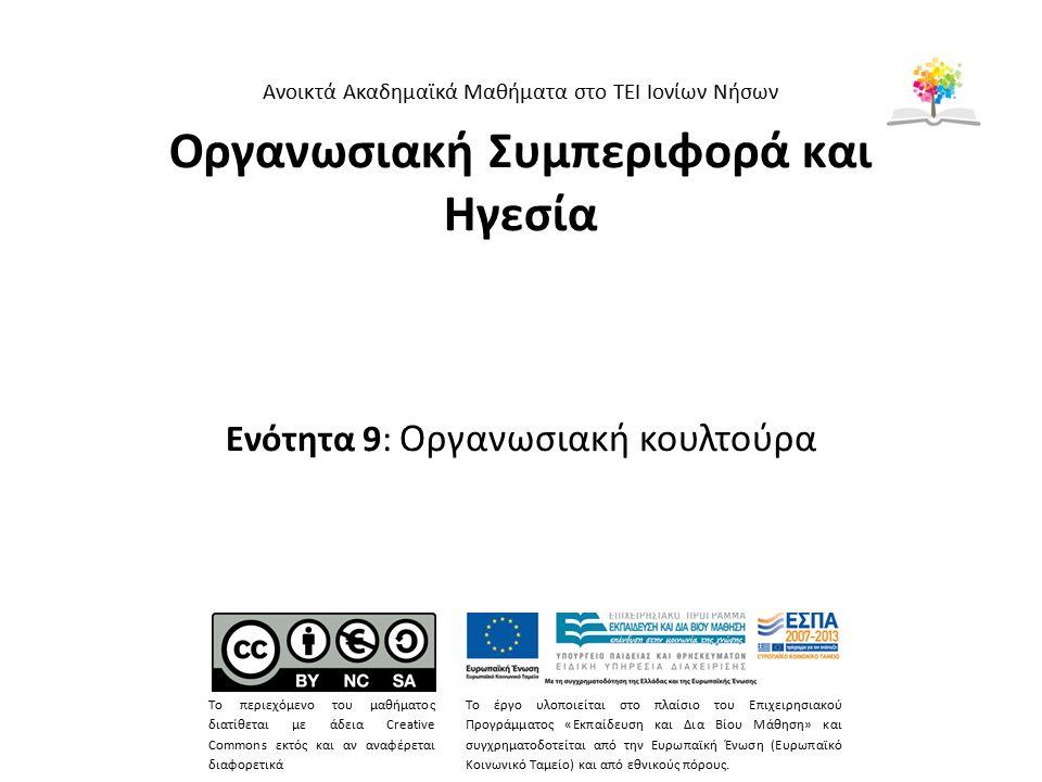 Οργανωσιακή Συμπεριφορά και Ηγεσία Ενότητα 9: Οργανωσιακή κουλτούρα Ανοικτά Ακαδημαϊκά Μαθήματα στο ΤΕΙ Ιονίων Νήσων Το περιεχόμενο του μαθήματος διατίθεται με άδεια Creative Commons εκτός και αν αναφέρεται διαφορετικά Το έργο υλοποιείται στο πλαίσιο του Επιχειρησιακού Προγράμματος «Εκπαίδευση και Δια Βίου Μάθηση» και συγχρηματοδοτείται από την Ευρωπαϊκή Ένωση (Ευρωπαϊκό Κοινωνικό Ταμείο) και από εθνικούς πόρους.